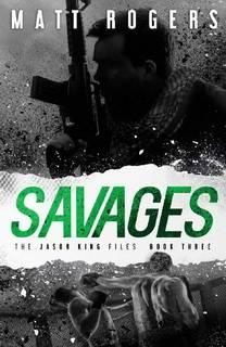 Savages (Jason King Files 03) by Matt Rogers